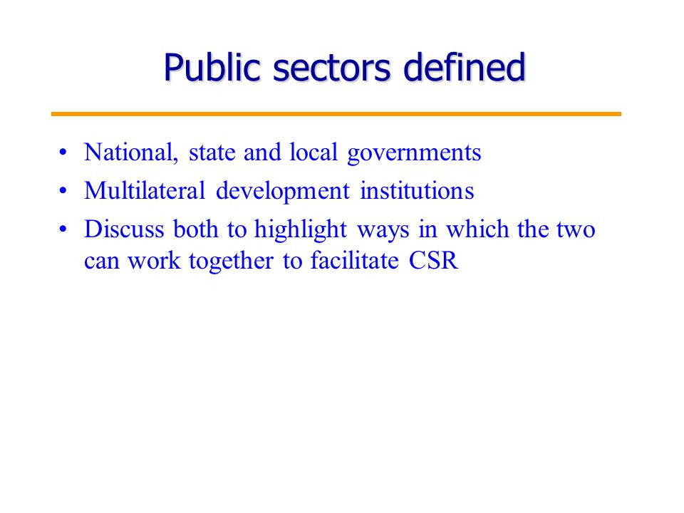 2 Public sectors defined National, state and local governments Multilateral development institutions Discuss both to highlight ways in which the two can work together to facilitate CSR