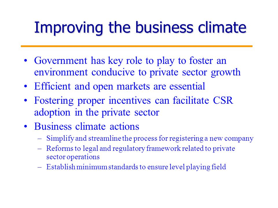5 Improving the business climate Government has key role to play to foster an environment conducive to private sector growth Efficient and open markets are essential Fostering proper incentives can facilitate CSR adoption in the private sector Business climate actions –Simplify and streamline the process for registering a new company –Reforms to legal and regulatory framework related to private sector operations –Establish minimum standards to ensure level playing field