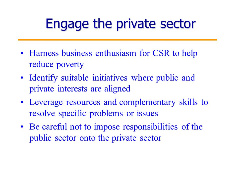 8 Engage the private sector Harness business enthusiasm for CSR to help reduce poverty Identify suitable initiatives where public and private interests are aligned Leverage resources and complementary skills to resolve specific problems or issues Be careful not to impose responsibilities of the public sector onto the private sector