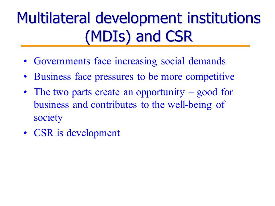 9 Multilateral development institutions (MDIs) and CSR Governments face increasing social demands Business face pressures to be more competitive The two parts create an opportunity – good for business and contributes to the well-being of society CSR is development