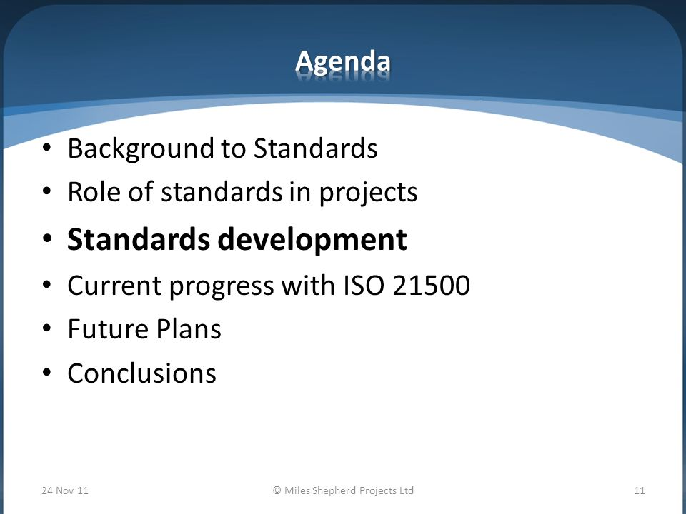 Background to Standards Role of standards in projects Standards development Current progress with ISO Future Plans Conclusions 24 Nov 11© Miles Shepherd Projects Ltd11