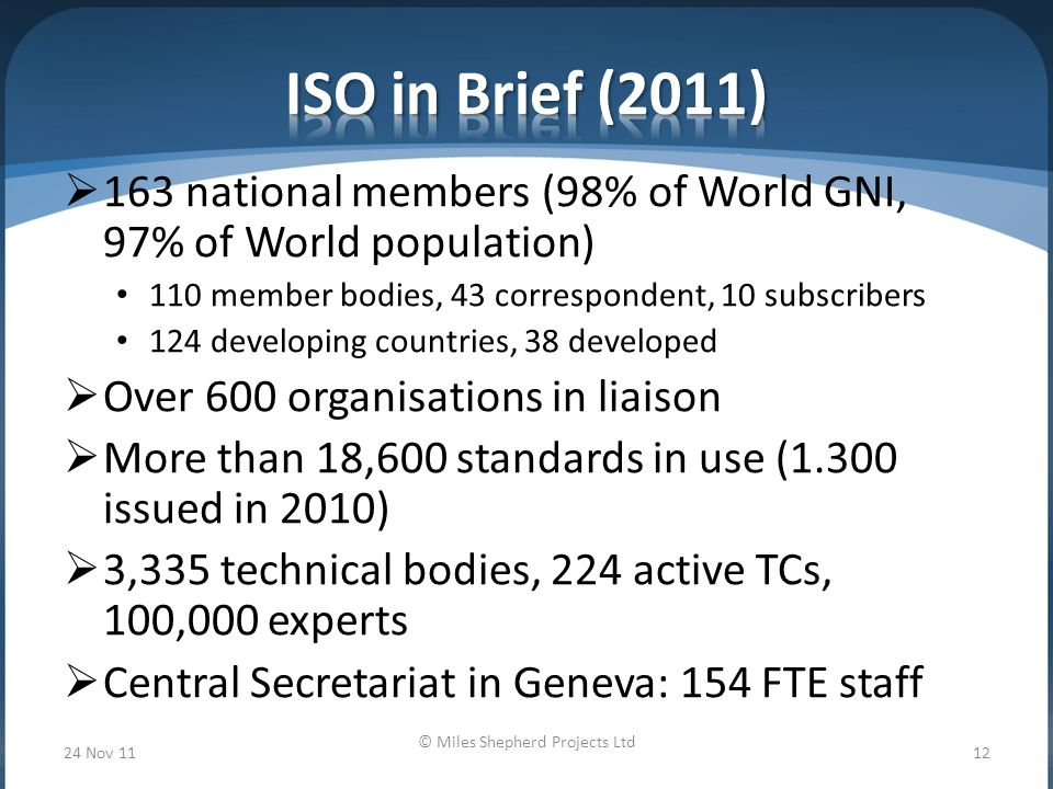  163 national members (98% of World GNI, 97% of World population) 110 member bodies, 43 correspondent, 10 subscribers 124 developing countries, 38 developed  Over 600 organisations in liaison  More than 18,600 standards in use (1.300 issued in 2010)  3,335 technical bodies, 224 active TCs, 100,000 experts  Central Secretariat in Geneva: 154 FTE staff 24 Nov 11 © Miles Shepherd Projects Ltd 12