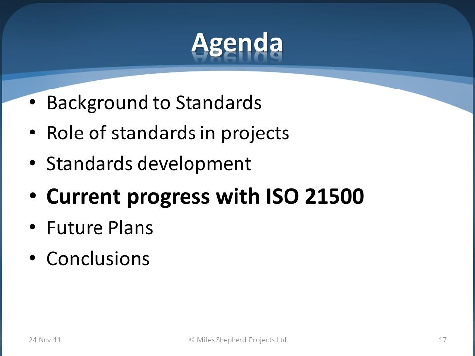Background to Standards Role of standards in projects Standards development Current progress with ISO Future Plans Conclusions 24 Nov 11© Miles Shepherd Projects Ltd17