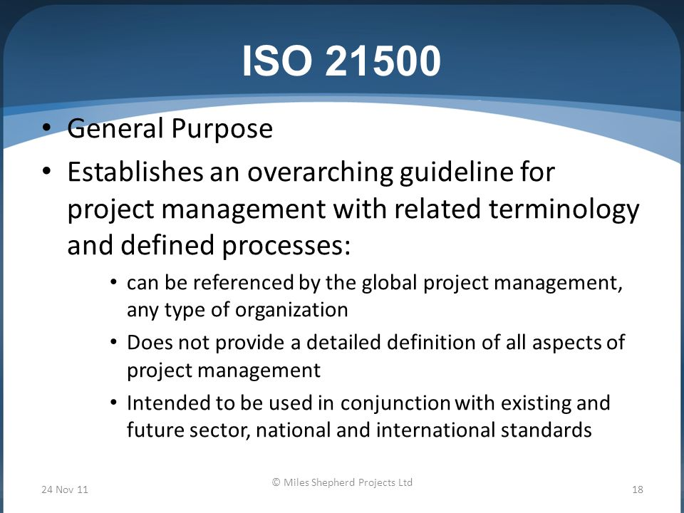 ISO General Purpose Establishes an overarching guideline for project management with related terminology and defined processes: can be referenced by the global project management, any type of organization Does not provide a detailed definition of all aspects of project management Intended to be used in conjunction with existing and future sector, national and international standards 24 Nov 1118 © Miles Shepherd Projects Ltd