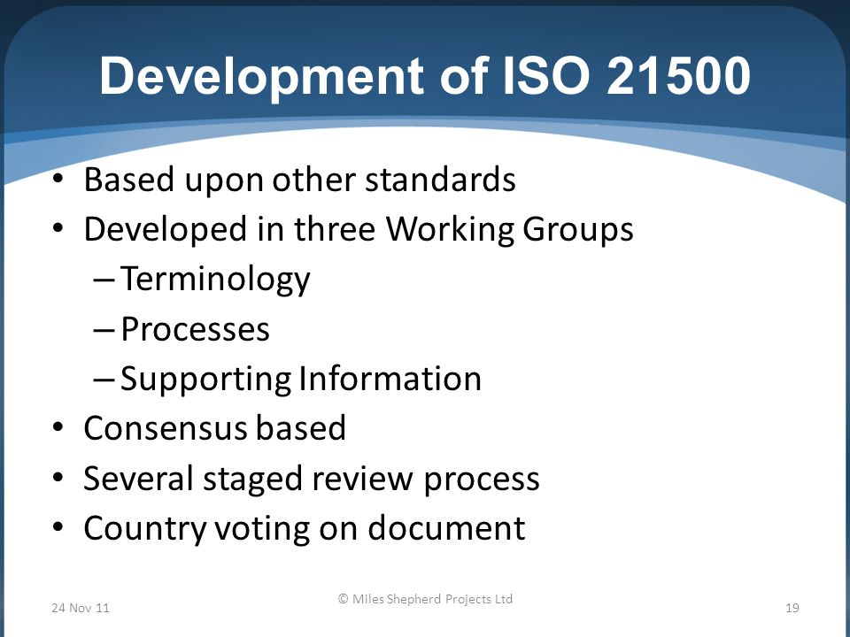 Development of ISO Based upon other standards Developed in three Working Groups – Terminology – Processes – Supporting Information Consensus based Several staged review process Country voting on document 24 Nov 1119 © Miles Shepherd Projects Ltd