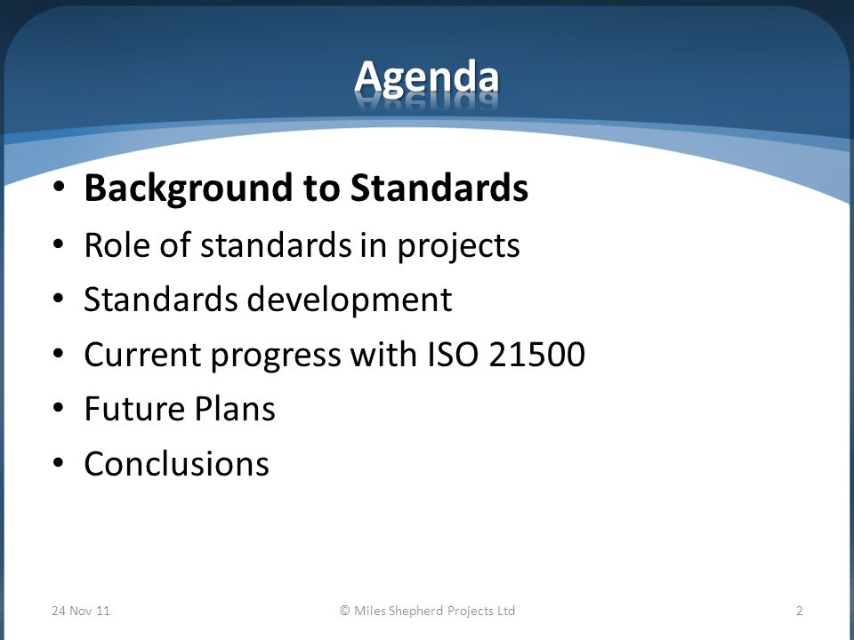 Background to Standards Role of standards in projects Standards development Current progress with ISO Future Plans Conclusions 24 Nov 11© Miles Shepherd Projects Ltd2