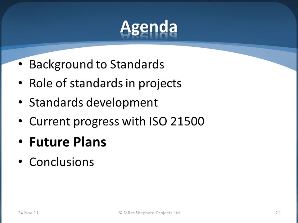 Background to Standards Role of standards in projects Standards development Current progress with ISO Future Plans Conclusions 24 Nov 11© Miles Shepherd Projects Ltd21