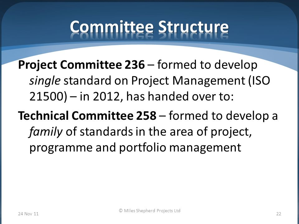 Project Committee 236 – formed to develop single standard on Project Management (ISO 21500) – in 2012, has handed over to: Technical Committee 258 – formed to develop a family of standards in the area of project, programme and portfolio management 24 Nov 11 © Miles Shepherd Projects Ltd 22