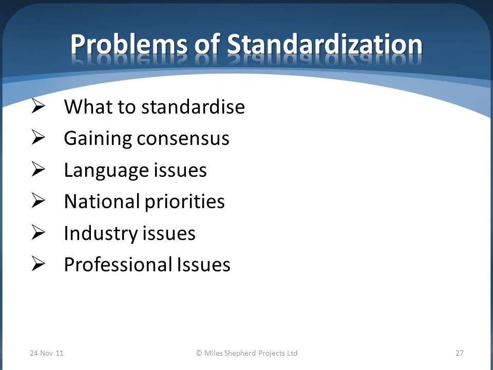  What to standardise  Gaining consensus  Language issues  National priorities  Industry issues  Professional Issues 24 Nov 11© Miles Shepherd Projects Ltd27