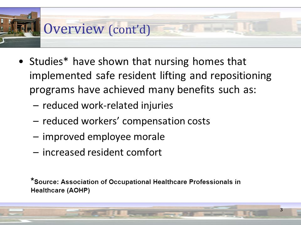 3 Overview (cont'd) Studies* have shown that nursing homes that implemented safe resident lifting and repositioning programs have achieved many benefits such as: –reduced work-related injuries –reduced workers' compensation costs –improved employee morale –increased resident comfort * Source: Association of Occupational Healthcare Professionals in Healthcare (AOHP)