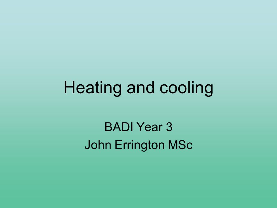 Heating and cooling BADI Year 3 John Errington MSc