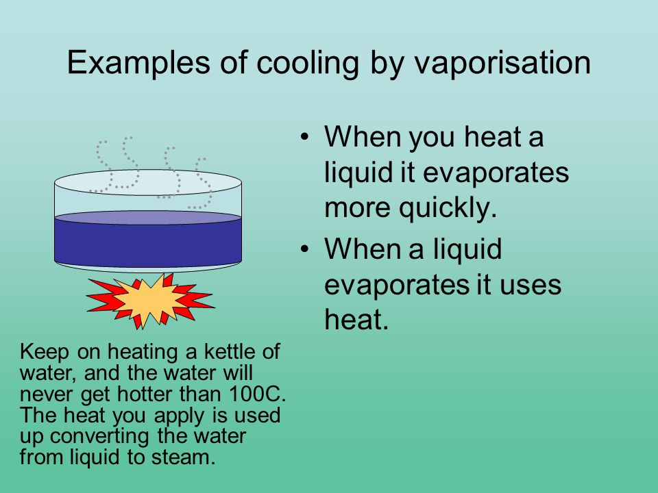 Examples of cooling by vaporisation When you heat a liquid it evaporates more quickly.