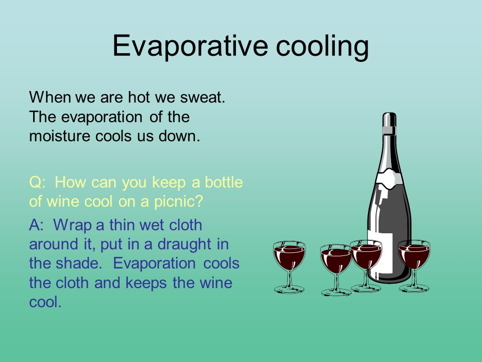 Evaporative cooling When we are hot we sweat. The evaporation of the moisture cools us down.