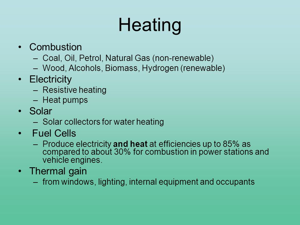 Heating Combustion –Coal, Oil, Petrol, Natural Gas (non-renewable) –Wood, Alcohols, Biomass, Hydrogen (renewable) Electricity –Resistive heating –Heat pumps Solar –Solar collectors for water heating Fuel Cells –Produce electricity and heat at efficiencies up to 85% as compared to about 30% for combustion in power stations and vehicle engines.