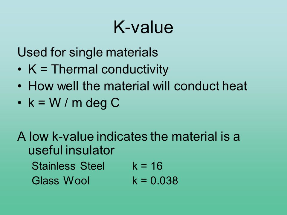 K-value Used for single materials K = Thermal conductivity How well the material will conduct heat k = W / m deg C A low k-value indicates the material is a useful insulator Stainless Steel k = 16 Glass Wool k = 0.038