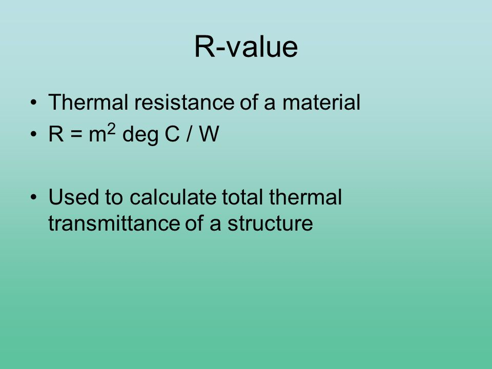 R-value Thermal resistance of a material R = m 2 deg C / W Used to calculate total thermal transmittance of a structure