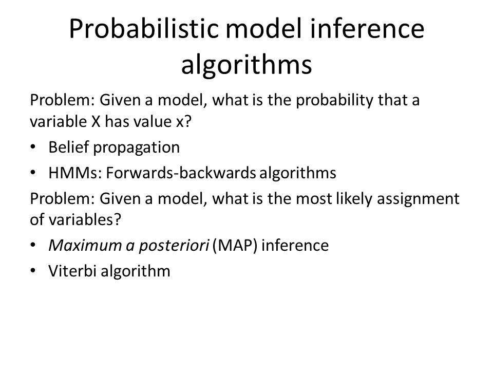 Probabilistic model inference algorithms Problem: Given a model, what is the probability that a variable X has value x.