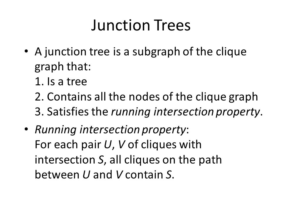 Junction Trees A junction tree is a subgraph of the clique graph that: 1.