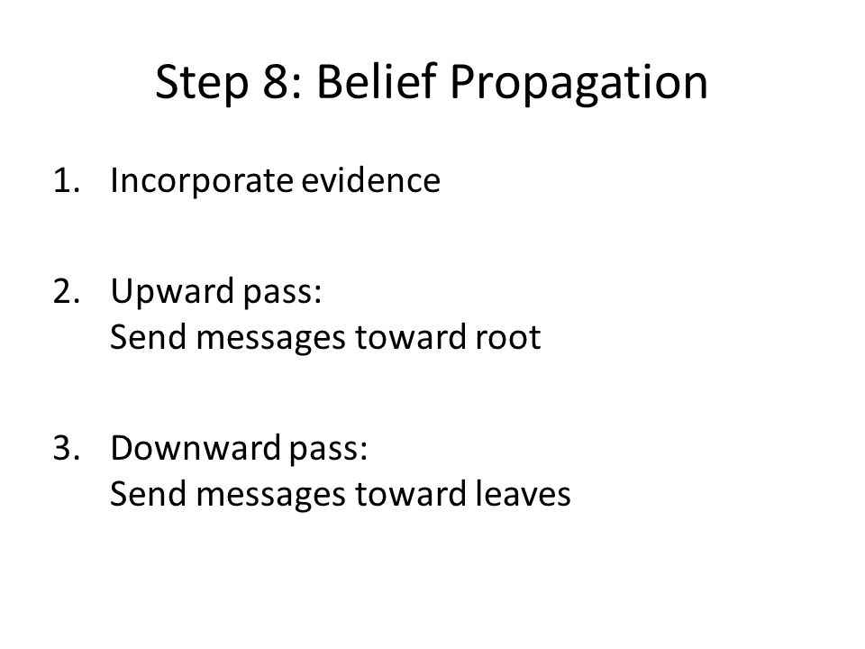 Step 8: Belief Propagation 1.Incorporate evidence 2.Upward pass: Send messages toward root 3.Downward pass: Send messages toward leaves