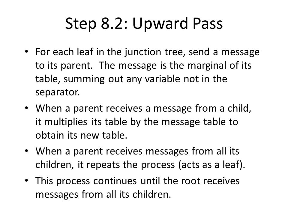 Step 8.2: Upward Pass For each leaf in the junction tree, send a message to its parent.
