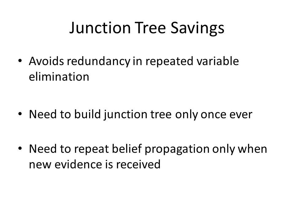 Junction Tree Savings Avoids redundancy in repeated variable elimination Need to build junction tree only once ever Need to repeat belief propagation only when new evidence is received