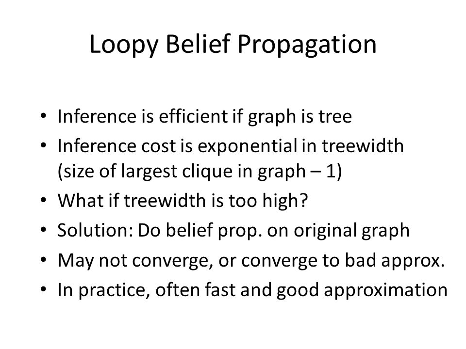 Loopy Belief Propagation Inference is efficient if graph is tree Inference cost is exponential in treewidth (size of largest clique in graph – 1) What if treewidth is too high.