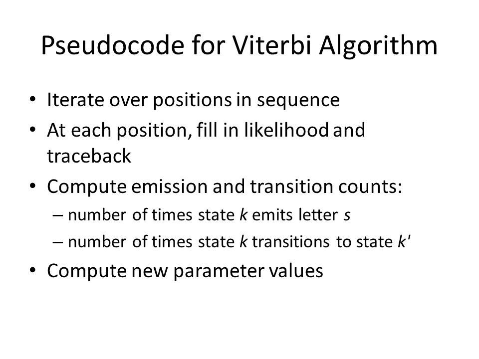 Pseudocode for Viterbi Algorithm Iterate over positions in sequence At each position, fill in likelihood and traceback Compute emission and transition counts: – number of times state k emits letter s – number of times state k transitions to state k Compute new parameter values