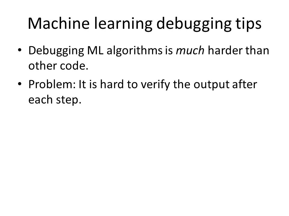 Machine learning debugging tips Debugging ML algorithms is much harder than other code.