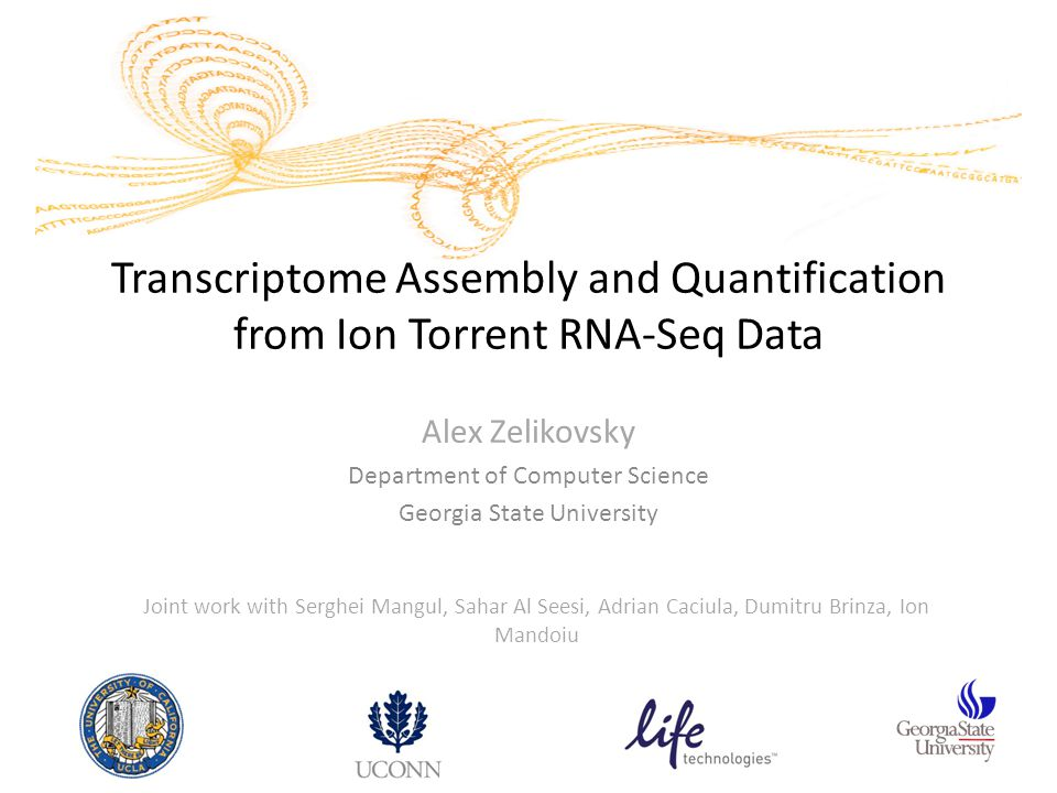 Transcriptome Assembly and Quantification from Ion Torrent RNA-Seq Data Alex Zelikovsky Department of Computer Science Georgia State University Joint work with Serghei Mangul, Sahar Al Seesi, Adrian Caciula, Dumitru Brinza, Ion Mandoiu