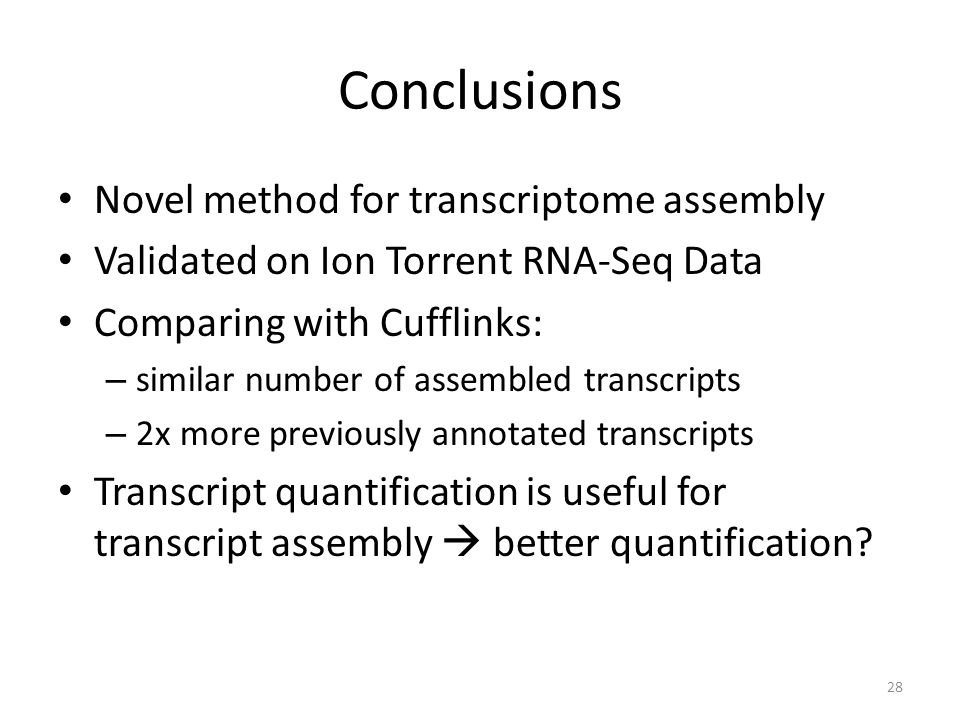Conclusions Novel method for transcriptome assembly Validated on Ion Torrent RNA-Seq Data Comparing with Cufflinks: – similar number of assembled transcripts – 2x more previously annotated transcripts Transcript quantification is useful for transcript assembly  better quantification.