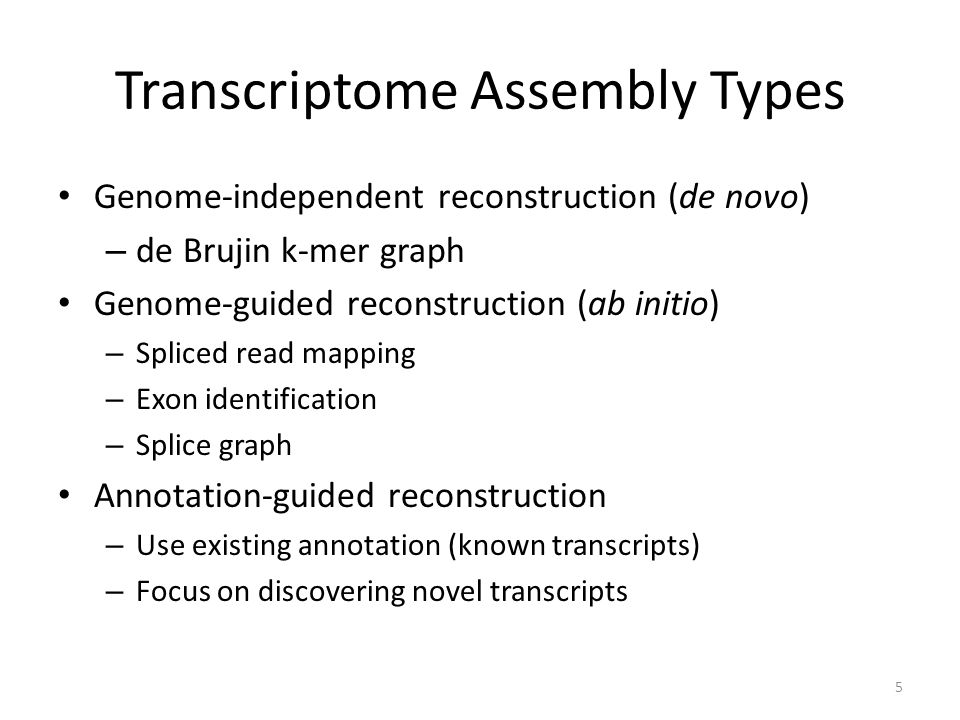 Transcriptome Assembly Types Genome-independent reconstruction (de novo) – de Brujin k-mer graph Genome-guided reconstruction (ab initio) – Spliced read mapping – Exon identification – Splice graph Annotation-guided reconstruction – Use existing annotation (known transcripts) – Focus on discovering novel transcripts 5