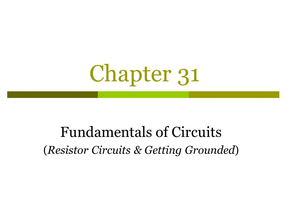 Chapter 31 Fundamentals of Circuits (Resistor Circuits & Getting Grounded)