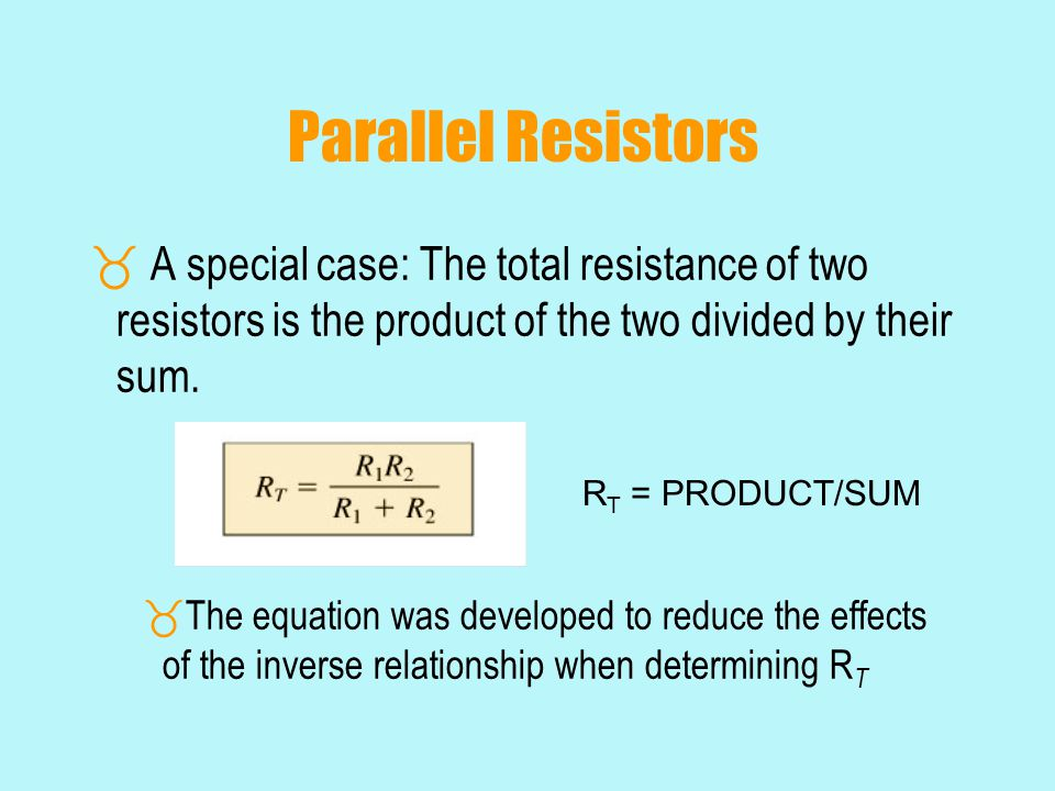 Parallel Resistors  A special case: The total resistance of two resistors is the product of the two divided by their sum.