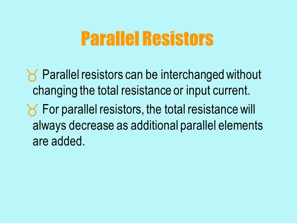Parallel Resistors  Parallel resistors can be interchanged without changing the total resistance or input current.