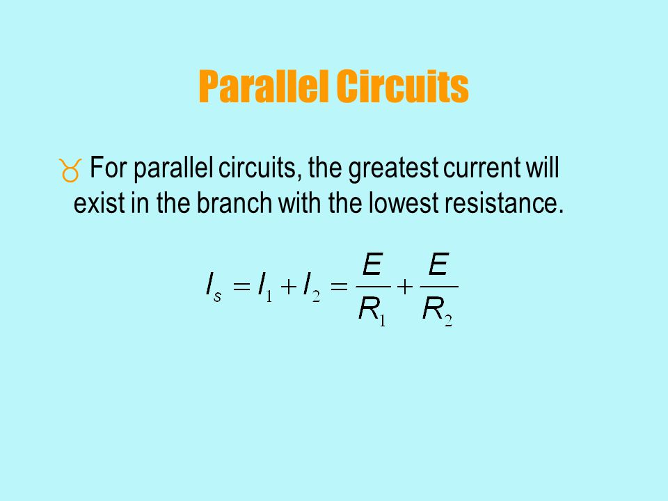 Parallel Circuits  For parallel circuits, the greatest current will exist in the branch with the lowest resistance.