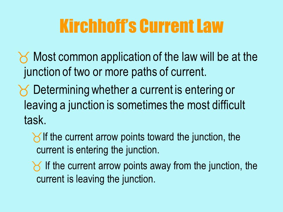 Kirchhoff's Current Law  Most common application of the law will be at the junction of two or more paths of current.