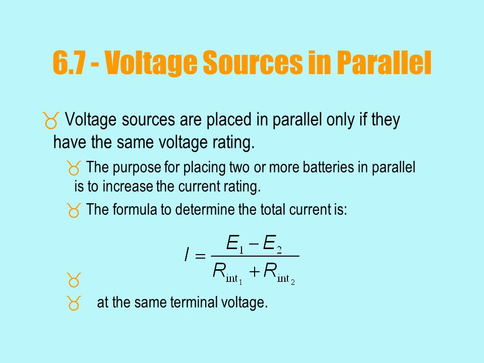 6.7 - Voltage Sources in Parallel  Voltage sources are placed in parallel only if they have the same voltage rating.