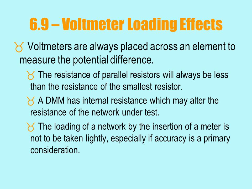 6.9 – Voltmeter Loading Effects  Voltmeters are always placed across an element to measure the potential difference.