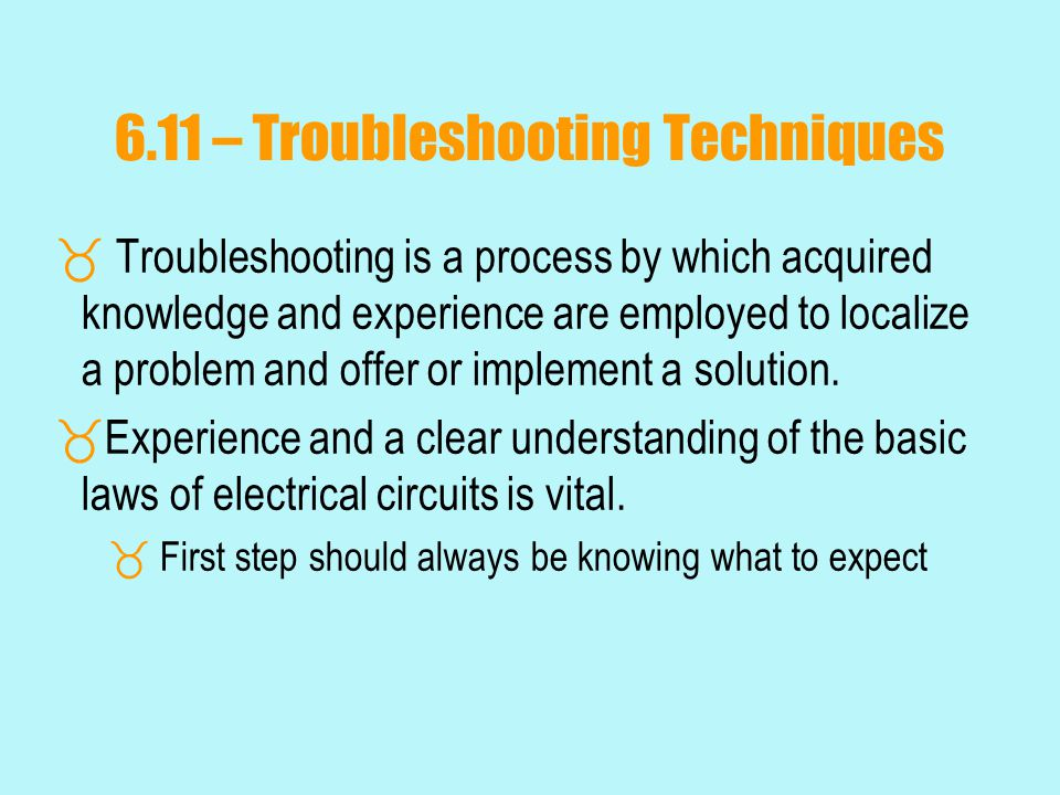 6.11 – Troubleshooting Techniques  Troubleshooting is a process by which acquired knowledge and experience are employed to localize a problem and offer or implement a solution.
