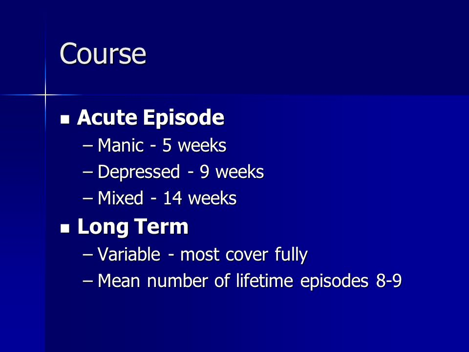 Course Acute Episode Acute Episode –Manic - 5 weeks –Depressed - 9 weeks –Mixed - 14 weeks Long Term Long Term –Variable - most cover fully –Mean number of lifetime episodes 8-9