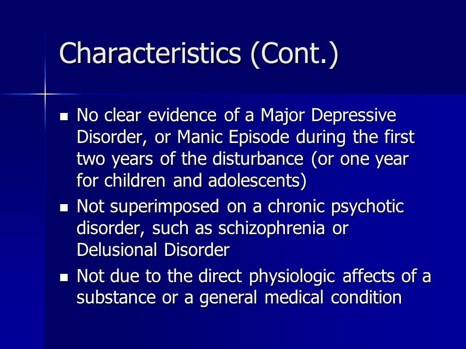 Characteristics (Cont.) No clear evidence of a Major Depressive Disorder, or Manic Episode during the first two years of the disturbance (or one year for children and adolescents) No clear evidence of a Major Depressive Disorder, or Manic Episode during the first two years of the disturbance (or one year for children and adolescents) Not superimposed on a chronic psychotic disorder, such as schizophrenia or Delusional Disorder Not superimposed on a chronic psychotic disorder, such as schizophrenia or Delusional Disorder Not due to the direct physiologic affects of a substance or a general medical condition Not due to the direct physiologic affects of a substance or a general medical condition