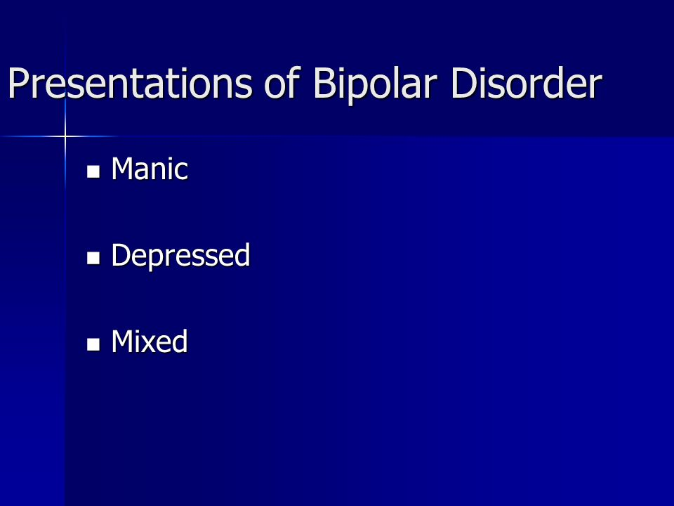 Presentations of Bipolar Disorder Manic Manic Depressed Depressed Mixed Mixed