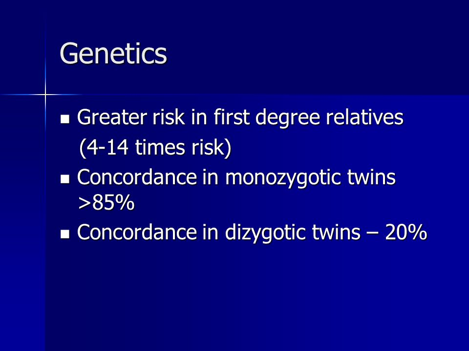 Genetics Greater risk in first degree relatives Greater risk in first degree relatives (4-14 times risk) (4-14 times risk) Concordance in monozygotic twins >85% Concordance in monozygotic twins >85% Concordance in dizygotic twins – 20% Concordance in dizygotic twins – 20%