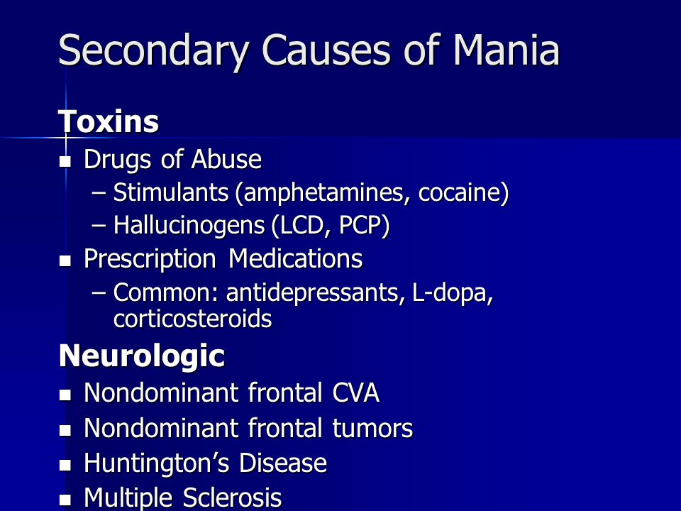 Secondary Causes of Mania Toxins Drugs of Abuse Drugs of Abuse –Stimulants (amphetamines, cocaine) –Hallucinogens (LCD, PCP) Prescription Medications Prescription Medications –Common: antidepressants, L-dopa, corticosteroids Neurologic Nondominant frontal CVA Nondominant frontal CVA Nondominant frontal tumors Nondominant frontal tumors Huntington's Disease Huntington's Disease Multiple Sclerosis Multiple Sclerosis