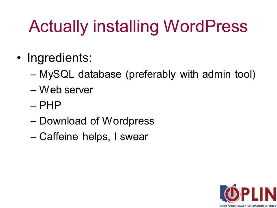 Actually installing WordPress Ingredients: –MySQL database (preferably with admin tool) –Web server –PHP –Download of Wordpress –Caffeine helps, I swear