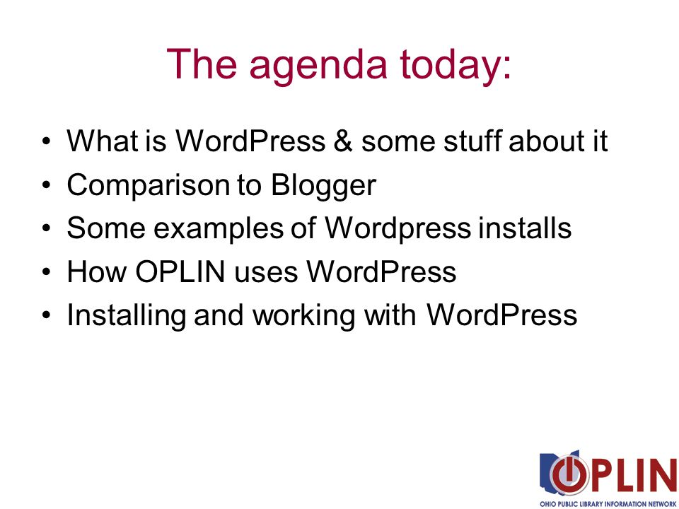 The agenda today: What is WordPress & some stuff about it Comparison to Blogger Some examples of Wordpress installs How OPLIN uses WordPress Installing and working with WordPress