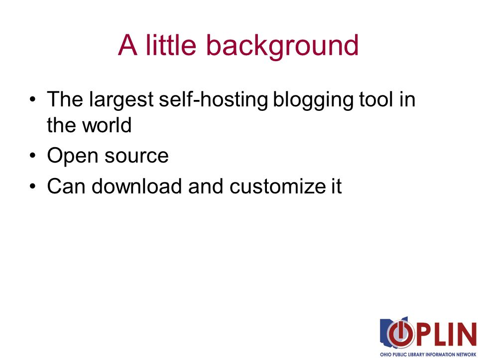A little background The largest self-hosting blogging tool in the world Open source Can download and customize it