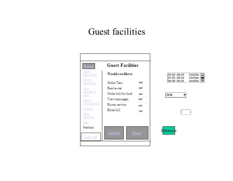 Guest facilities SubmitReset Guest Facilities Would you like to Order Taxi Rent-a-car Order bill for food View messages Room service Hotel bill Distances Home Cancel Reservation Review reservation Send message to hotel Special Requirements Weather Guest Facilities Map Feedback Log out