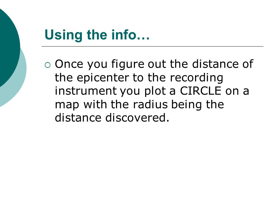 Using the info…  Once you figure out the distance of the epicenter to the recording instrument you plot a CIRCLE on a map with the radius being the distance discovered.
