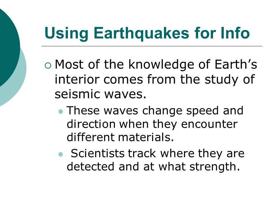 Using Earthquakes for Info  Most of the knowledge of Earth's interior comes from the study of seismic waves.